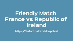 France vs Republic of Ireland Today Match Live Telecast, Prediction, TV channels info