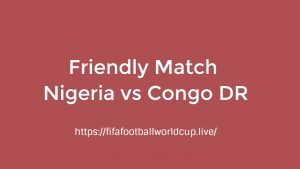 Nigeria vs Congo DR Today Match Live Telecast, Prediction, TV channels info