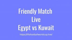 Egypt vs Kuwait Today Match Live Telecast, Prediction, TV channels info