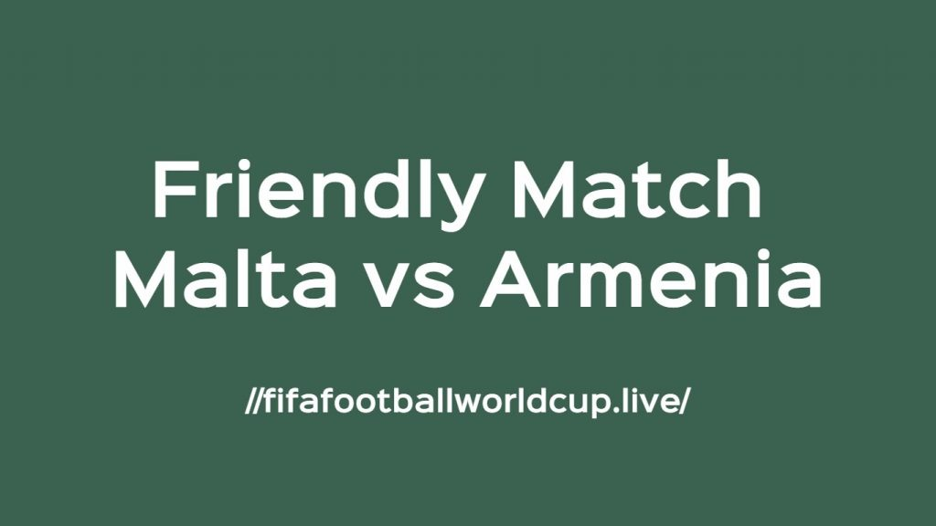 Malta vs Armenia Friendly Match Live Telecast, Prediction, Timing, TV channels info
