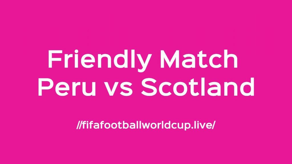 Peru vs Scotland Live Stream, Preview, Time Friendly 29 May 2018