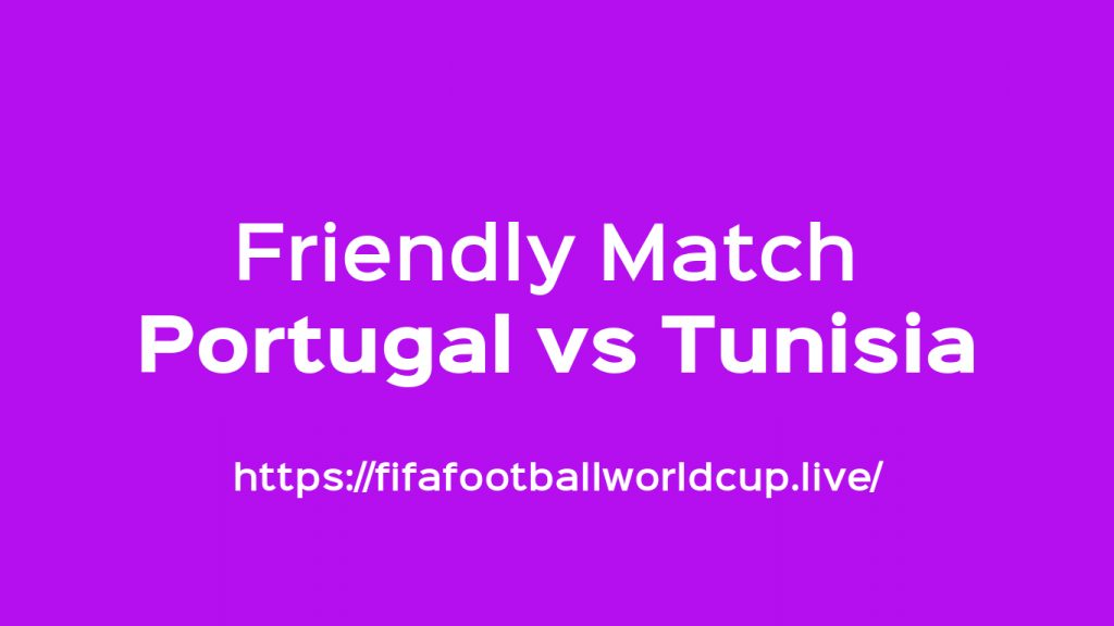 Portugal vs Tunisia Friendly Kick off – When Live Match Starts Worldwide Timing