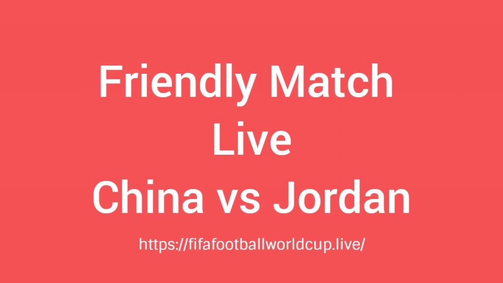 China vs Jordan Friendly Match Live Telecast, Prediction, Timing, TV channels info