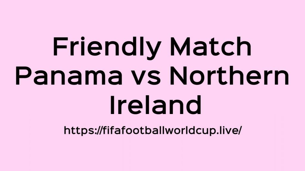 Panama vs Northern Ireland Today Match Live Telecast, Prediction, TV channels info