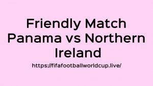 Panama vs Northern Ireland Today Match Live Telecast, Prediction, TV channels info