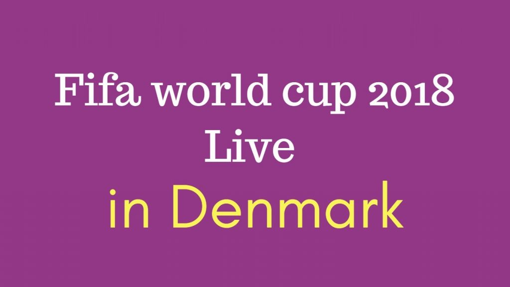 How to Watch Fifa world cup 2018 live in Denmark ? TV Listing