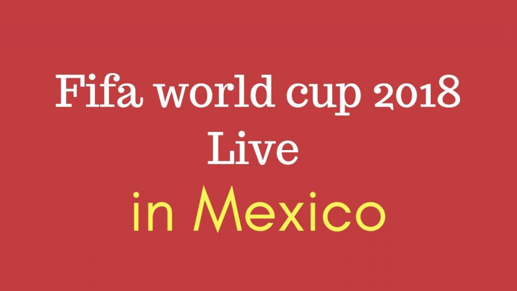How to Watch 2018 Fifa world cup live in Mexico ? TV channels info