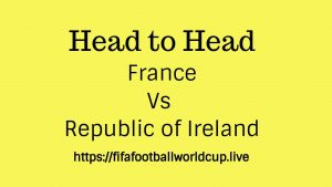 France vs Ireland Republic Head to Head – H2H Stats, Past Performance