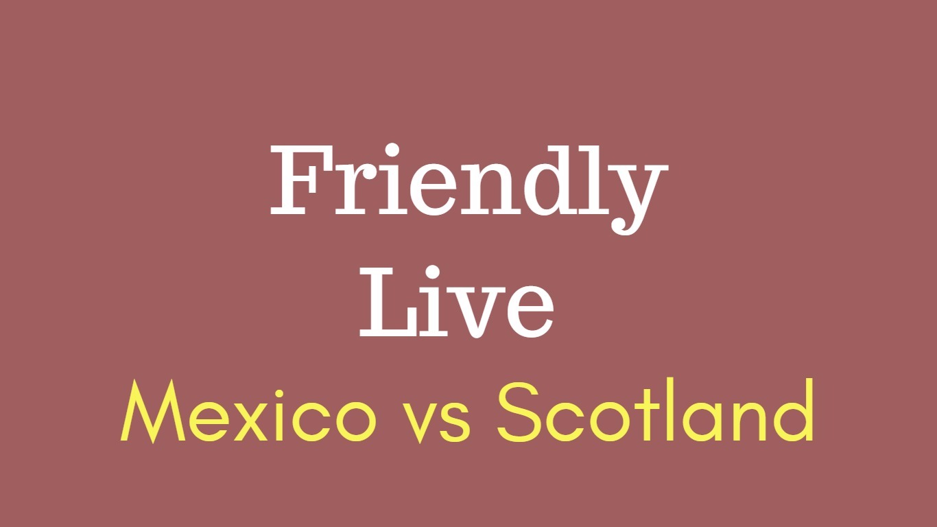 Mexico vs Scotland friendly match