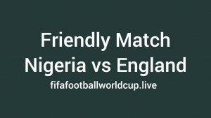 England vs Nigeria Friendly Kick off – Watch live online on worldwide