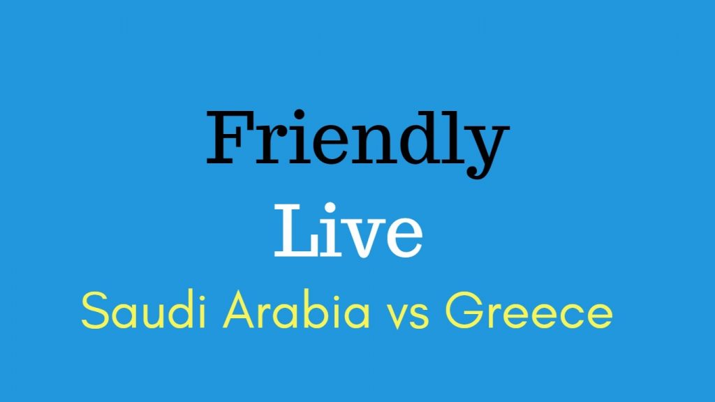 Saudi Arabia vs Greece football friendly match