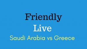Saudi Arabia vs Greece World cup Friendly Live Stream 15 May 2018