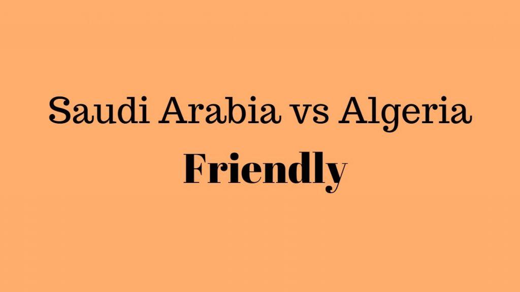 Saudi Arabia vs Algeria World cup Friendly 9 May Live Stream info