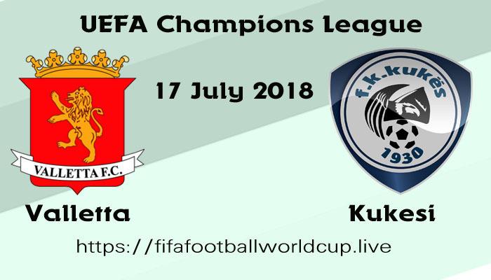 Valletta vs Kukesi today uefa champions league 17 July football match