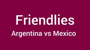 Argentina vs Mexico Live Stream Friendly [Online TV channels] Today