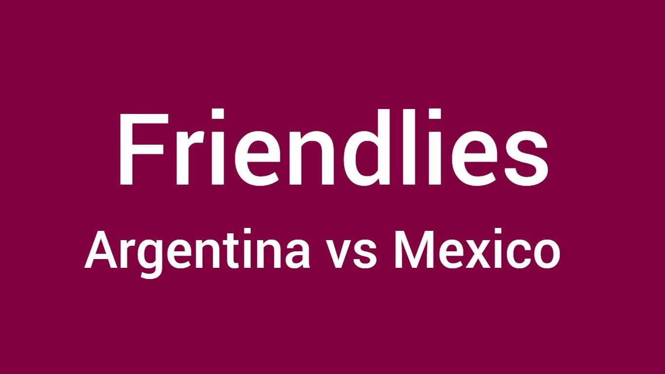 Argentina vs Mexico football friendly match