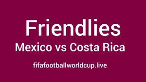 Mexico vs Costa Rica Friendly Live Telecast, Stream, Prediction, TV channels info