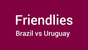 Brazil vs Uruguay Live Stream Online Friendly Football Match